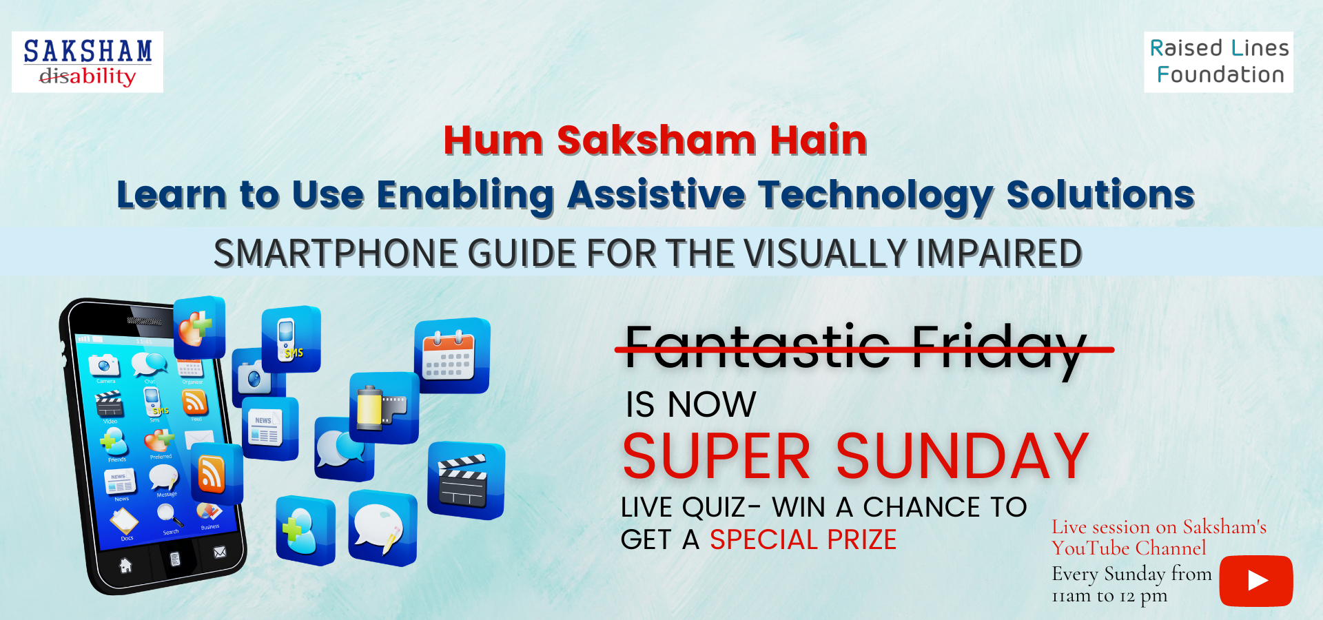 Hum Saksham Hain  Learn to Use Enabling Assistive Technology Solutions- Smartphone Guide for the Visually Impaired  Fantastic Friday IS NOW SUPER SUNDAY  LIVE QUIZ- WIN A CHANCE TO GET A SPECIAL PRIZE  Live session on Saksham's YouTube Channel , Every Sunday from 11 am to 12 pm